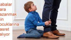 Babalar para kazanmak için çocuklarına hasret kalıyor!