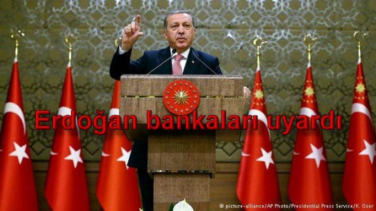 Erdoğan bankaları uyardı