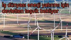 İş dünyası enerji yatırımı için teşvik bekliyor!