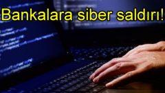 Türk bankalarına siber saldırı!