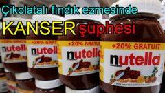 Çikolatalı fındık ezmesinde 'Kanser' tehlikesi!