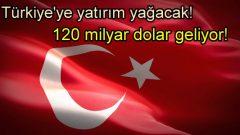 Türkiye'ye 120 milyar dolarlık yatırım geliyor!
