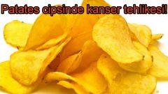 Patates cipsinde kanser tehlikesi!