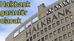 Halkbank garantör olacak